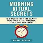 Morning Ritual Secrets: 12 Simple and Easy Techniques to Help You Wake Up Motivated, Productive and Achieve Your Goals! | Michael Henson