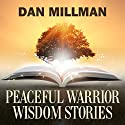 Peaceful Warrior Wisdom Stories Audiobook by Dan Millman Narrated by Dan Millman