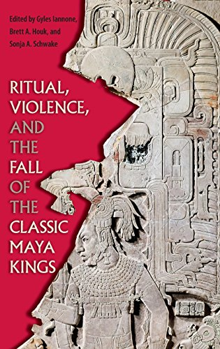Ritual, Violence, and the Fall of the Classic Maya Kings (Maya Studies)