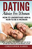 Dating Advice For Women: How To Understand Men & How To Be A Woman: How to attract the perfect guy and never let him slip through your fingers again ... men, How to attract men) (Volume 1)