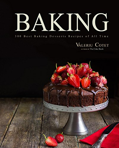 Baking: 300 Best Baking Desserts Recipes of All Time (Baking Cookbooks, Baking Recipes, Baking Books, Baking Bible, Baking Basics, Desserts, Cakes, Chocolate, Cookies) by Valeriu Cotet