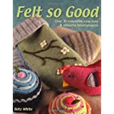 Felt So Good: Over 30 Irrestistibly Cute, Cosy and Colourful Felted Projectsby Betz White