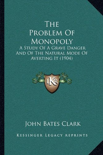 The Problem of Monopoly: A Study of a Grave Danger and of the Natural Mode of Averting It (1904)