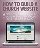 How to Build a Church Website: A Step-by-Step Guide to Create a Beautifully Designed Church Website for Under $100