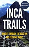 Inca Trails: Journey through the Bolivian and Peruvian Andes, tracing the rise and fall of the Incas