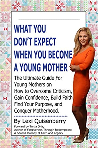 What You Don't Expect When You Become a Young Mother: The Ultimate Guide For Young Mothers on How to Overcome Criticism, Gain Confidence, Build Faith, Find Your Purpose, and Conquer Motherhood