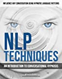 NLP Techniques: An introduction to Conversational Hypnosis (Influence Any Conversation Using Hypnotic Language Patterns and Your Persuasion Skills)