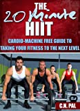 The 20 Minute HIIT (High Intensive Interval Training): Cardio-Machine Free Guide To Taking Your Fitness To The Next Level (The 20 Minute Fitness Series)
