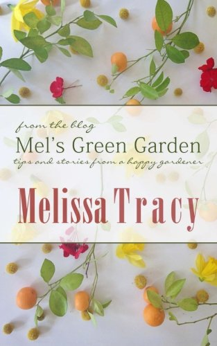 Mel's Green Garden: Tips and Stories from a Happy Gardener: Melissa Tracy: 9780615990514: Amazon.com: Books