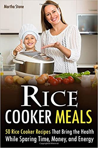 Rice Cooker Meals: 50 Rice Cooker Recipes That Bring the Health While Sparing Time, Money, and Energy