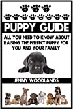 The Ultimate Puppy Training Guide: All you need to know about raising and training the perfect puppy for you and your family (puppy training, puppy raising, ... book, dog training, puppy house training)