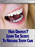 Hate Dentists? Learn The Secrets To Natural Tooth Care
