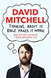 Thinking About It Only Makes It Worse: And Other Lessons from Modern Life (English Edition)