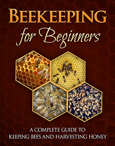 Beekeeping for Beginners: A Complete Guide For Keeping Bees And Harvesting Honey (beekeeping books Book 1)