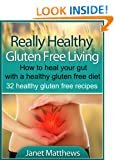 Really Healthy Gluten Free Living - How to heal your gut with a healthy gluten free diet - 32 healthy gluten free recipes