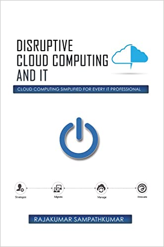 Disruptive Cloud Computing and IT: Cloud Computing SIMPLIFIED for every IT Professional
