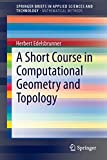 A Short Course in Computational Geometry and Topology (SpringerBriefs in Applied Sciences and Technology / SpringerBriefs in Mathematical Methods)