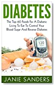DIABETES:The Top 60 Foods For A Diabetic Living To Eat To Control Your Blood Sugar And Reverse Diabetes Including FREE BONUS ( Over 500 Delicious Diabetic ... Diet,smart blood sugar,sugar detox)