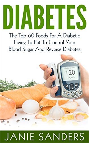 DIABETES:The Top 60 Foods For A Diabetic Living To Eat To Control Your Blood Sugar And Reverse Diabetes Including FREE BONUS ( Over 500 Delicious Diabetic … Diet,smart blood sugar,sugar detox)