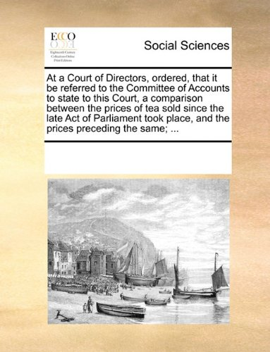 At a Court of Directors, ordered, that it be referred to the Committee of Accounts to state to this Court, a comparison between the prices of tea sold ... place, and the prices preceding the same; ...