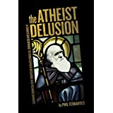 The Atheist Delusion ~ Phil Fernandes PhD