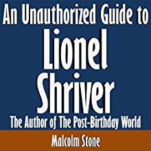 An Unauthorized Guide to Lionel Shriver: The Author of The Post-Birthday World (       UNABRIDGED) by Malcolm Stone Narrated by Scott Clem