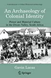 An Archaeology of Colonial Identity: Power and Material Culture in the Dwars Valley, South Africa (Contributions To Global Historical Archaeology) (0306485389) by Gavin Lucas