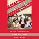 Good Girls, Good Food, Good Fun: The Story of USO Hostesses during World War II | Meghan K. Winchell