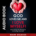 God Loves Me and I Love Myself!: Overcoming the Resistance to Loving Yourself | Mark DeJesus