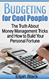 Budgeting for Cool People: The Truth about Money Management Tricks and How to Build Your Fortune