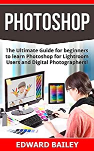 PHOTOSHOP: (Box Set 2 in 1): The Ultimate Guide for beginners to learn Photoshop for Lightroom Users and Digital Photographers! (Box Set) (Lightroom - ... - Digital Photography - Graphic Design)