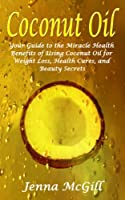 Coconut Oil - Your Guide to the Miracle Health Benefits of Using Coconut Oil for Weight Loss, Health Cures, and Beauty Secrets (Healthy Oils and Fats for ... and Weight Control Book 2) (English Edition)