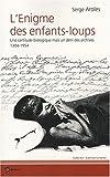 echange, troc Serge Aroles - L'Enigme des Enfants-Loups : Une certitude biologique mais un déni des archives, 1304-1954