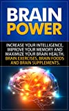 Brain Power: Increase Your Intelligence, Improve Your Memory And Maximize Your Brain Health. Brain Exercises, Brain Foods And Brain Supplements. Reviews