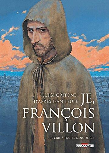Je, François Villon (3) : Je, François Villon : Je crie à toutes gens merci