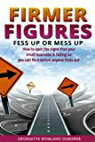 img - for Firmer Figures: Fess Up or Mess Up - How to spot the signs your small business is failing so you can fix it before anyone finds out book / textbook / text book