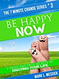 Be Happy Now: 7 Tried-And-True Secrets To Enjoying Your Life (7 Minute Change Series Book 3)