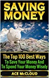 Saving Money: The Top 100 Best Ways To Save Your Money And To Spend Your Money Wisely (Saving Money, Money Management, Finance and Investing)