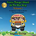 Funny Things I Heard at the Bus Stop: Volume 1: A Collection of Short Stories for Young Readers (       UNABRIDGED) by Angela Giroux Narrated by Eric Nutting