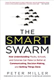 The Smart Swarm: How Understanding Flocks, Schools, and Colonies Can Make UsBetter at Communicating, Decision Making, and Getting Things Done