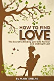 Love: How to Find Love. The Secret to Finding your Life Partner and Making it Last