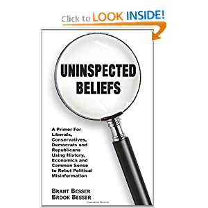 Uninspected Beliefs: A Primer For Liberals, Conservatives, Democrats and Republicans Using History, Economics and Common Sense to Rebut Political Misinformation Brant Besser and Brook Besser
