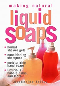 Making Natural Liquid Soaps: Herbal Shower Gels, Conditioning Shampoos, Moisturizing Hand Soaps, Luxurious Bubble Baths, and more from Storey Publishing, LLC