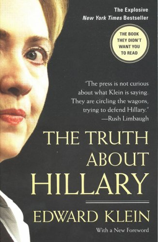 Truth About Hillary : What She Knew, When She Knew It, And How Far Shell Go to Become President, EDWARD KLEIN