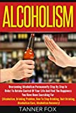 Alcoholism: Overcoming Alcoholism Permanently Step By Step In Order To Retake Control Of Your Life And Find The Happiness You Have Been Searching For (Alcoholism, Drinking Problem, Stop Drinking)