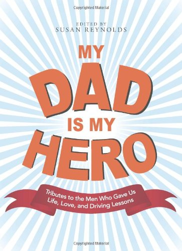 My Dad Is My Hero: Tributes To The Men Who Gave Us Life, Love, And Driving Lessons front-134809