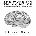 The Word I'm Thinking Of: A Devilish Dictionary of Difficult Words | Michael Gates