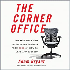 The Corner Office: Indispensable and Unexpected Lessons from CEOs on How to Lead and Succeed | [Adam Bryant]