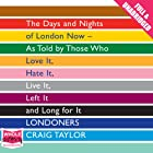 Londoners: The Days and Nights of London Now - As Told by Those Who Love It, Hate It, Live It, Left It, and Long for It Hörbuch von Craig Taylor Gesprochen von: Anna Bentinck, Stephen Crossley, Sartaj Garewell, Jo Hall, Robert Slade