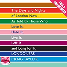 Londoners: The Days and Nights of London Now - As Told by Those Who Love It, Hate It, Live It, Left It, and Long for It (       UNABRIDGED) by Craig Taylor Narrated by Anna Bentinck, Stephen Crossley, Sartaj Garewell, Jo Hall, Robert Slade